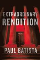 Extraordinary Rendition - A Novel ebook by Paul Batista