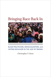 Bringing Race Back In - Black Politicians, Deracialization, and Voting Behavior in the Age of Obama ebook by Christopher T. Stout