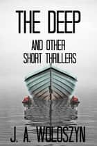 The Deep and Short Thrillers ebook by J. A. Woloszyn