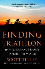 Finding Triathlon - How Endurance Sports Explain the World ebook by Scott Tinley