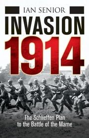 Invasion 1914 - The Schlieffen Plan to the Battle of the Marne ebook by Ian Senior