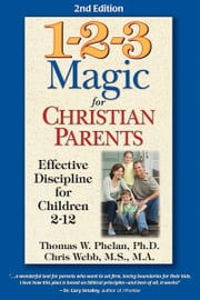 1-2-3 Magic for Christian Parents: Effective Discipline for Children 2-12 - Effective Discipline for Children 212 ebook by Thomas W. Phelan, PhD,Chris Webb, MS, MA
