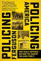 Policing Ferguson, Policing America - What Really Happened—and What the Country Can Learn from It ebook by Thomas Jackson