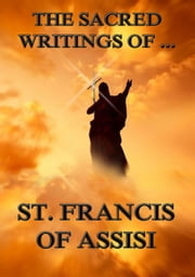 The Sacred Writings of St. Francis of Assisi - Extended Annotated Edition ebook by St. Francis of Assisi,Paschal Robinson