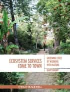 Ecosystem Services Come To Town - Greening Cities by Working with Nature ebook by Gary Grant