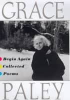Begin Again - Collected Poems ebook by Grace Paley