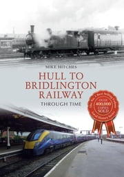 Hull to Bridlington Railway Through Time ebook by Mike Hitches