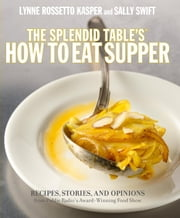 The Splendid Table's How to Eat Supper - Recipes, Stories, and Opinions from Public Radio's Award-Winning Food Show ebook by Lynne Rossetto Kasper,Sally Swift
