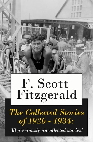The Collected Stories of 1926 - 1934: 38 previously uncollected stories! ebook by Francis Scott Fitzgerald