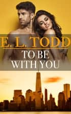 To Be With You (Forever and Ever #28) ebook by E. L. Todd