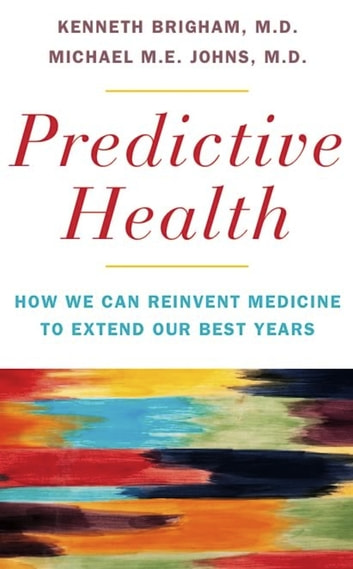 Predictive Health - How We Can Reinvent Medicine to Extend Our Best Years ebook by Kenneth L. Brigham,Michael M. E. Johns