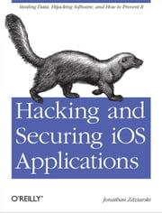 Hacking and Securing iOS Applications - Stealing Data, Hijacking Software, and How to Prevent It ebook by Jonathan Zdziarski