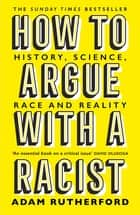 How to Argue With a Racist - History, Science, Race and Reality ebook by Adam Rutherford
