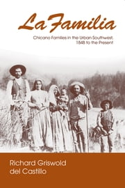 La Familia - Chicano Families in the Urban Southwest, 1848 to the Present ebook by Richard Griswold del Castillo