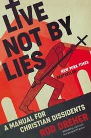 Live Not by Lies - A Manual for Christian Dissidents ebook by Rod Dreher