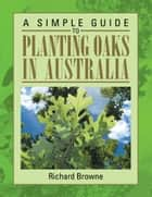 A Simple Guide to Planting Oaks in Australia ebook by Richard Browne
