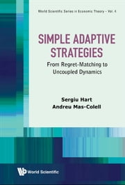 Simple Adaptive Strategies - From Regret-Matching to Uncoupled Dynamics ebook by Sergiu Hart,Andreu Mas-Colell