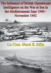 The Influence Of British Operational Intelligence On The War At Sea In The Mediterranean June 1940 - November 1942 ebook by Lieutenant Commander Mark E. Stille