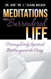 "Meditations for a Surrendered Life - Winning Daily Spiritual Battles Against the Enemy ebook by Dr. Jené ""Dr. J."" Elaine Walker"