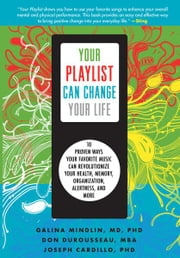 Your Playlist Can Change Your Life - 10 Proven Ways Your Favorite Music Can Revolutionize Your Health, Memory, Organization, Alertness and More ebook by Don DuRousseau,Galina Mindlin,Joseph Cardillo