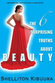 The 6 Surprising Truths About Beauty ebook by Shelliton Kibuuka