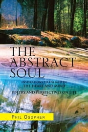 The Abstract Soul - Inspirations To Enlighten The Heart And Mind Poetry and Perspectives on Life ebook by Phil Osopher