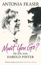 Must You Go? - My Life with Harold Pinter ebook by Lady Antonia Fraser