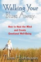 Walking Your Blues Away: How to Heal the Mind and Create Emotional Well-Being ebook by Thom Hartmann