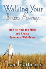 Walking Your Blues Away: How to Heal the Mind and Create Emotional Well-Being - How to Heal the Mind and Create Emotional Well-Being ebook by Thom Hartmann