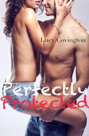 Perfectly Protected (Addicted To You, Book Three) ebook by Lucy Covington