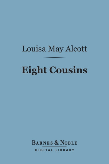 Eight Cousins (Barnes & Noble Digital Library) - Or the Aunt Hill ebook by Louisa May Alcott