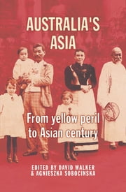 Australia's Asia - From yellow peril to Asian century ebook by David Walker,Agnieszka Sobocinska