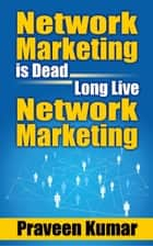 Network Marketing is Dead, Long Live Network Marketing ebook by Praveen Kumar, Prashant Kumar