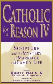 Catholic for a Reason IV: Scripture and the Mystery of Marriage and Family Life ebook by multiple authors, edited by Scott Hahn, Regis Flaherty