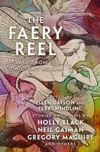 The Faery Reel - Tales from the Twilight Realm ebook by Ellen Datlow, Terri Windling, Kelly Link,...