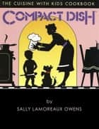 Compact Dish: The Cuisine With Kids Cookbook ebook by Sally Lamoreaux Owens