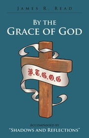 "By the Grace of God - Accompanied by ""Shadows and Reflections"" ebook by James R. Read"