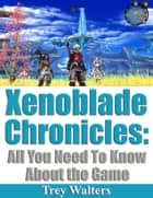 Xenoblade Chronicles: All You Need To Know About The Game ebook by Trey Walters