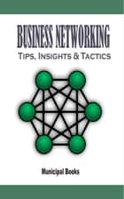 Buisness Networking - Tips, Insights & Tactics ebook by Municipal Books