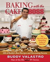 Baking with the Cake Boss - 100 of Buddy's Best Recipes and Decorating Secrets ebook by Buddy Valastro