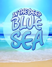 In The Deep Blue Sea - Learn about Oceans and Awesome Sea Creatures ebook by Speedy Publishing