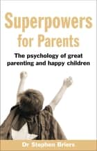 Superpowers for Parents - Superpowers for Parents: The Psychology of Great Parenting and Happy Children ebook by Dr Stephen Briers