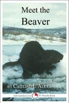 Meet the Beaver: A 15-Minute Book for Early Readers ebook by Caitlind L. Alexander