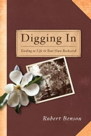 Digging In - Tending to Life in Your Own Backyard ebook by Robert Benson