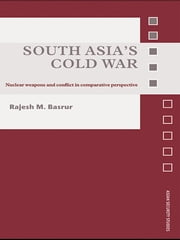South Asia's Cold War - Nuclear Weapons and Conflict in Comparative Perspective ebook by Rajesh M. Basrur
