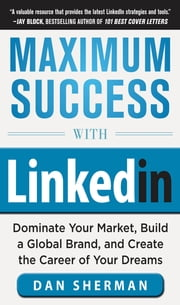 Maximum Success with LinkedIn: Dominate Your Market, Build a Global Brand, and Create the Career of Your Dreams ebook by Dan Sherman