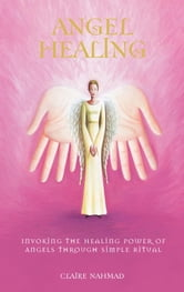 Angel Healing - Invoking the Healing Power of Angels through Simple Ritual ebook by Claire Nahmad
