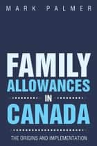 FAMILY ALLOWANCES IN CANADA ebook by MARK PALMER