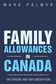 FAMILY ALLOWANCES IN CANADA - THE ORIGINS AND IMPLEMENTATION ebook by MARK PALMER