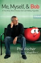 Me, Myself, and Bob - A True Story About Dreams, God, and Talking Vegetables ebook by Phil Vischer